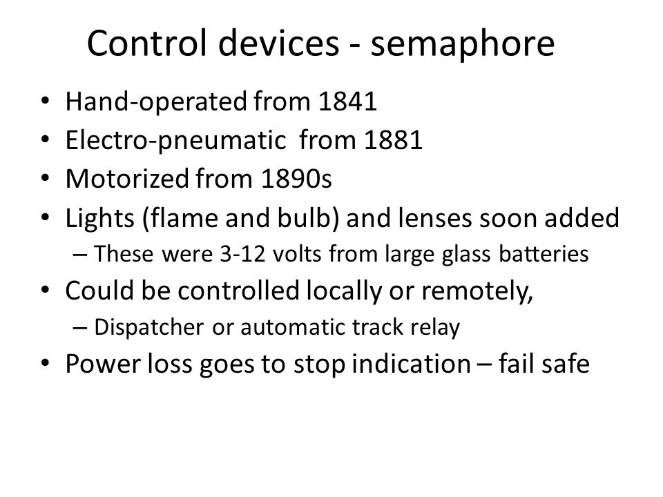 Control devices - semaphore Hand-operated from 1841 Electro-pneumatic from 1881 Motorized from 1890s Lights (flame and bulb) and lenses soon added – These were 3-12 volts from large glass batteries Could be controlled locally or remotely, – Dispatcher or automatic track relay Power loss goes to stop indication – fail safe