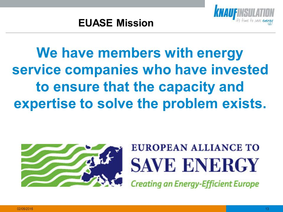 EUASE Mission We have members with energy service companies who have invested to ensure that the capacity and expertise to solve the problem exists. 1