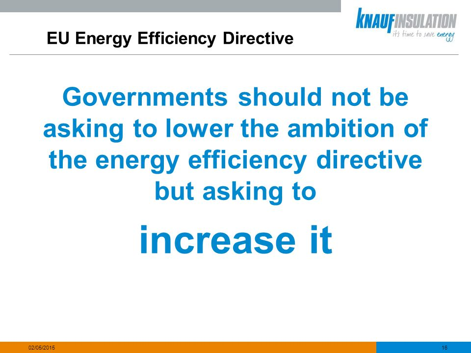 EU Energy Efficiency Directive Governments should not be asking to lower the ambition of the energy efficiency directive but asking to increase it 16