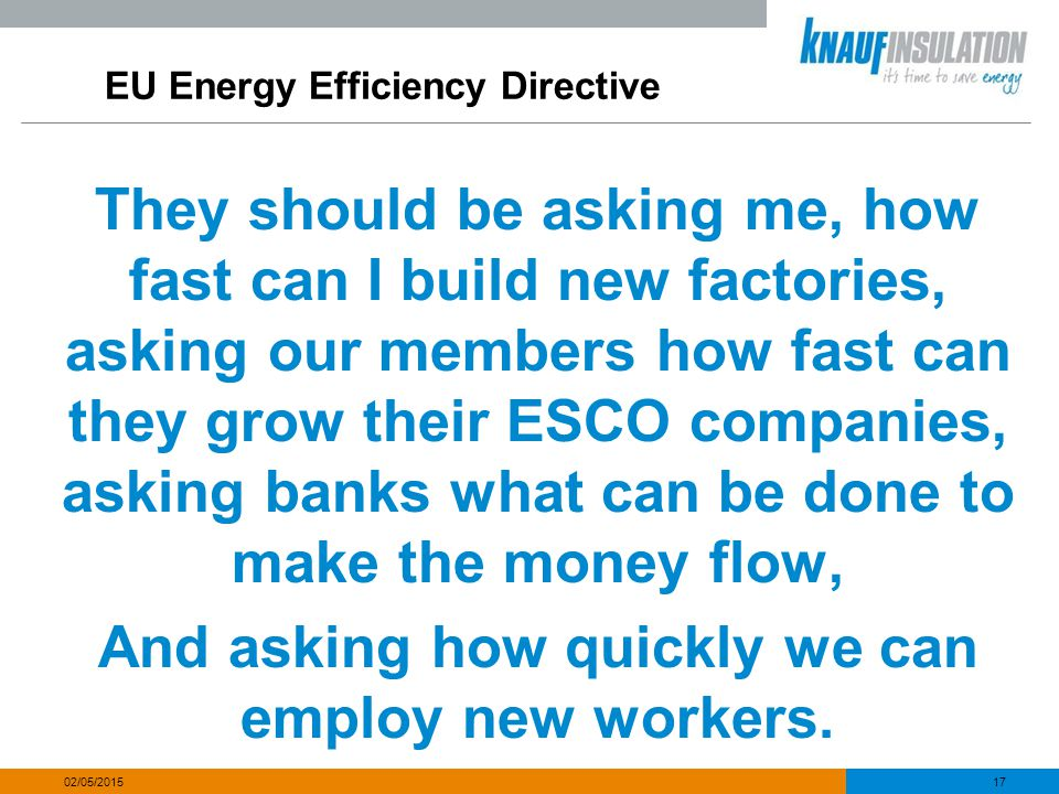 EU Energy Efficiency Directive They should be asking me, how fast can I build new factories, asking our members how fast can they grow their ESCO comp