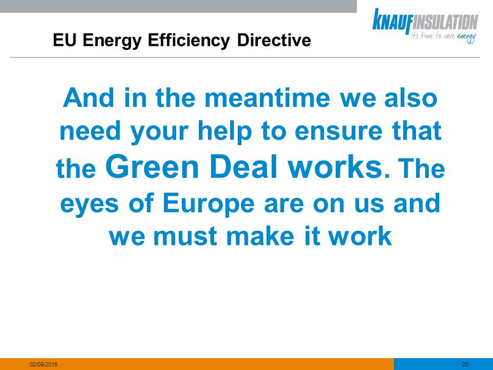 EU Energy Efficiency Directive And in the meantime we also need your help to ensure that the Green Deal works. The eyes of Europe are on us and we mus