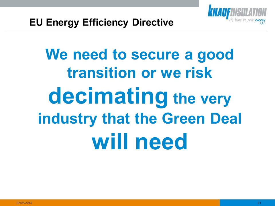 EU Energy Efficiency Directive We need to secure a good transition or we risk decimating the very industry that the Green Deal will need 21 02/05/2015