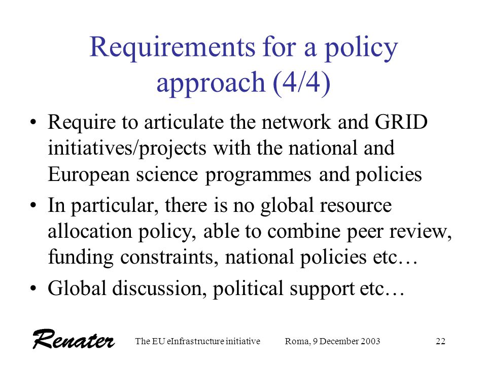 The EU eInfrastructure initiativeRoma, 9 December 200321 Requirements for a policy approach (3/4) Need to implement a user oriented approach for the p