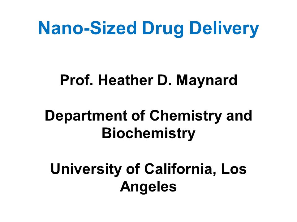 Nano-Sized Drug Delivery Prof. Heather D. Maynard Department of Chemistry and Biochemistry University of California, Los Angeles