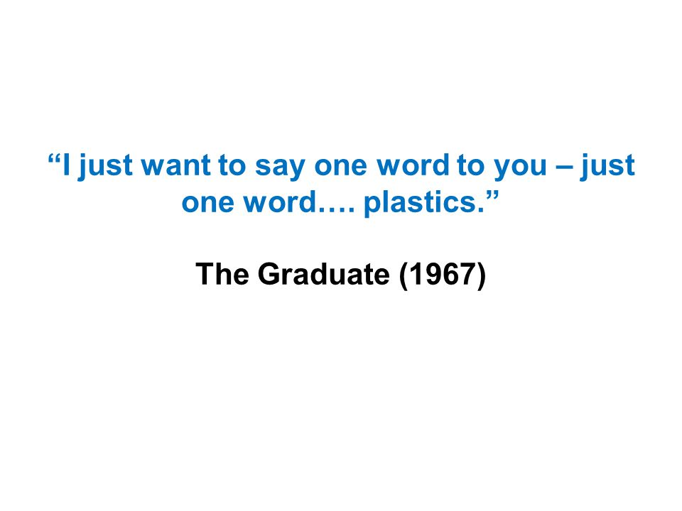 """I just want to say one word to you – just one word…. plastics."" The Graduate (1967)"