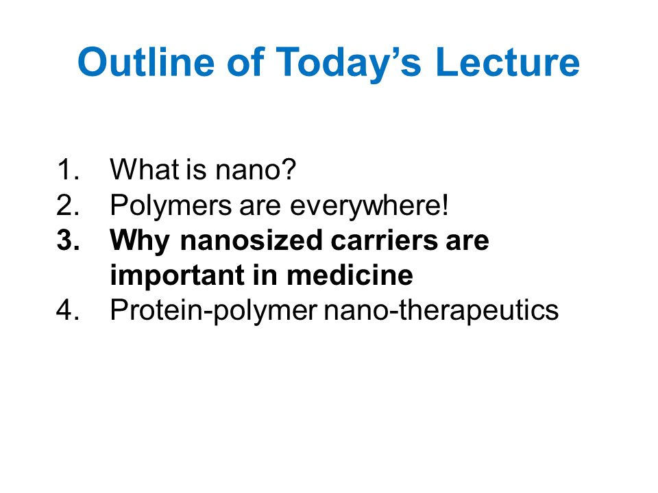 Outline of Today's Lecture 1.What is nano? 2.Polymers are everywhere! 3.Why nanosized carriers are important in medicine 4.Protein-polymer nano-therap