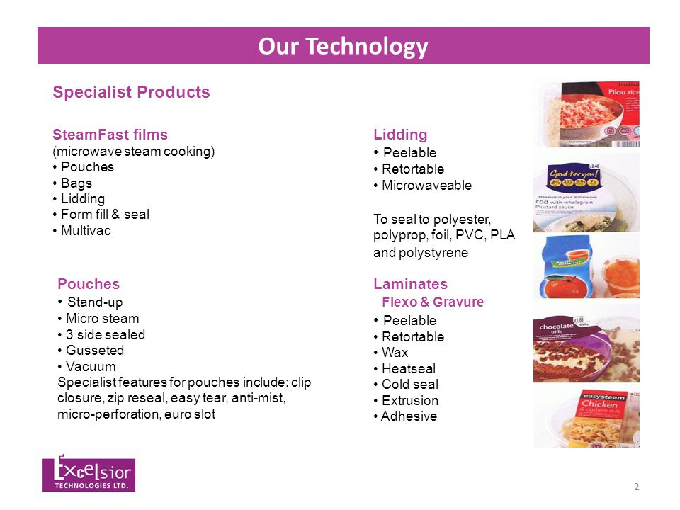 3 Company Profile - Skills A British company producing flexible packaging, using the widest range of processes and materials in house Driven by technology change and the needs of customers we've grown into the largest independent flexible packaging manufacturer in the UK Specialist Products: SteamFast ® films Pouches Complete range of lidding, i.e.