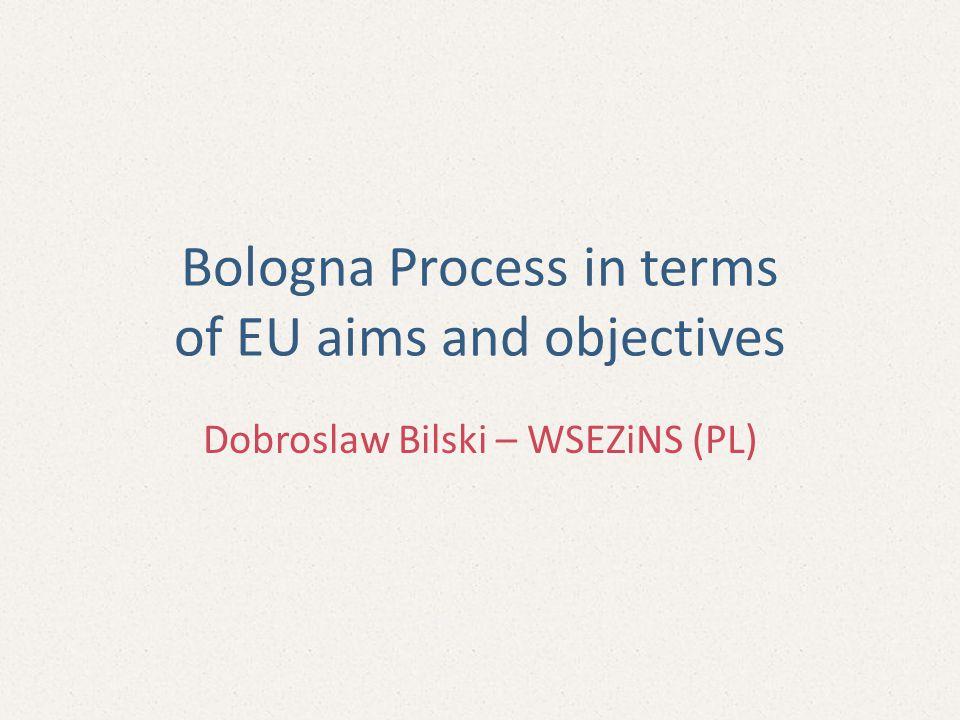 Bologna Process in terms of EU aims and objectives Dobroslaw Bilski – WSEZiNS (PL)