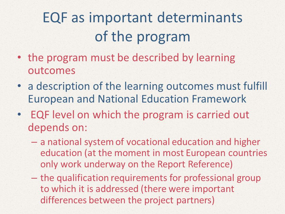 EQF as important determinants of the program the program must be described by learning outcomes a description of the learning outcomes must fulfill European and National Education Framework EQF level on which the program is carried out depends on: – a national system of vocational education and higher education (at the moment in most European countries only work underway on the Report Reference) – the qualification requirements for professional group to which it is addressed (there were important differences between the project partners)