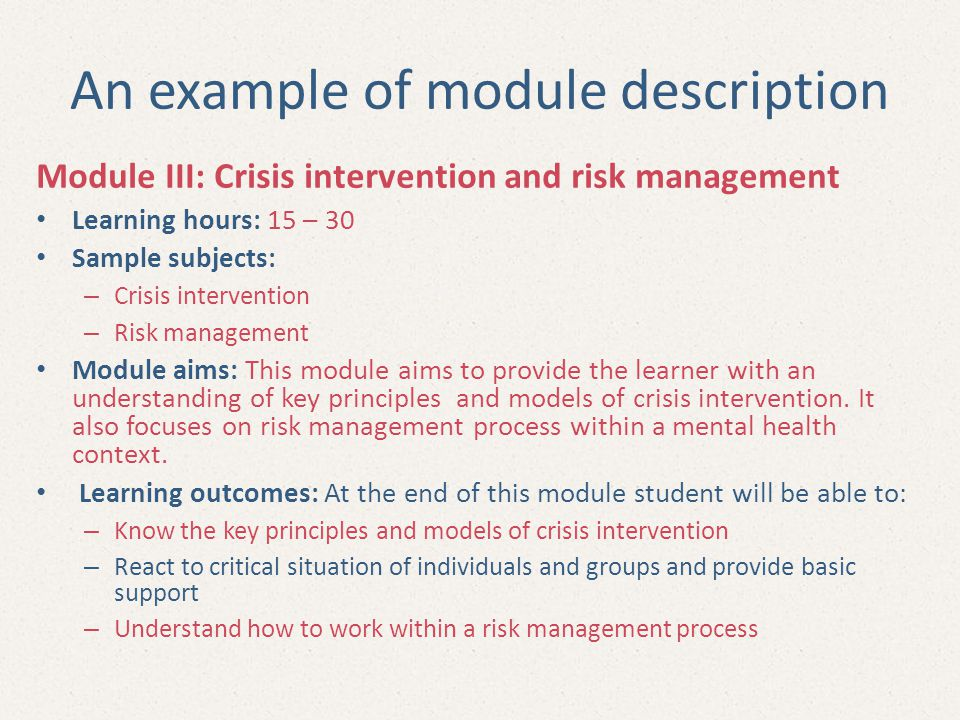 An example of module description Module III: Crisis intervention and risk management Learning hours: 15 – 30 Sample subjects: – Crisis intervention – Risk management Module aims: This module aims to provide the learner with an understanding of key principles and models of crisis intervention.