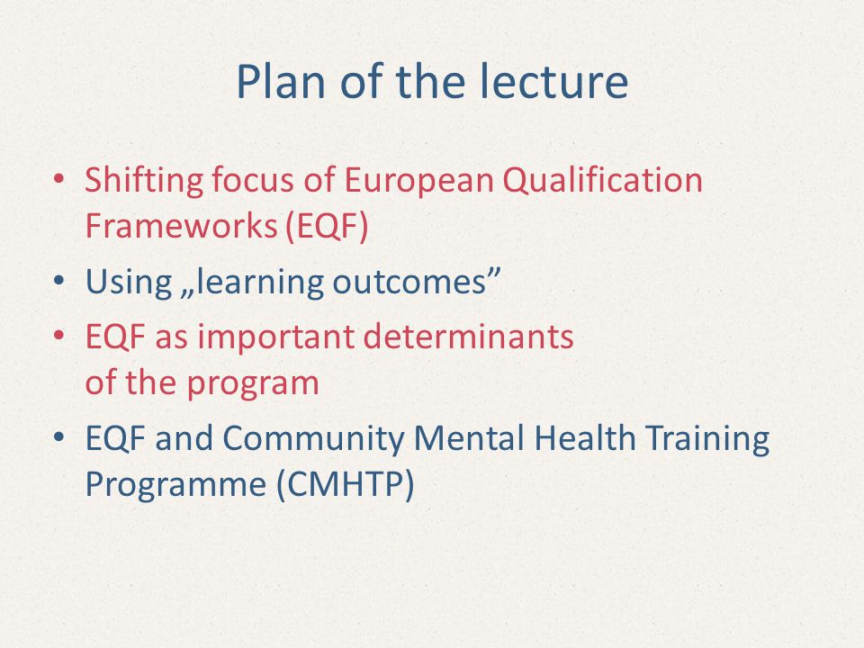 """Plan of the lecture Shifting focus of European Qualification Frameworks (EQF) Using """"learning outcomes EQF as important determinants of the program EQF and Community Mental Health Training Programme (CMHTP)"""