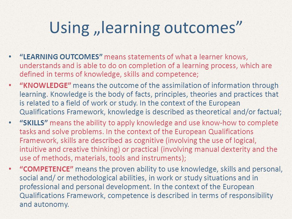 """Using """"learning outcomes LEARNING OUTCOMES means statements of what a learner knows, understands and is able to do on completion of a learning process, which are defined in terms of knowledge, skills and competence; KNOWLEDGE means the outcome of the assimilation of information through learning."""