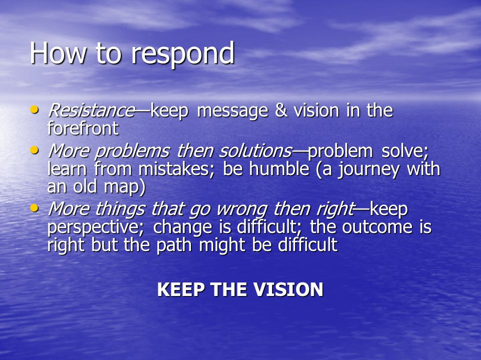 How to respond Resistance—keep message & vision in the forefront Resistance—keep message & vision in the forefront More problems then solutions—problem solve; learn from mistakes; be humble (a journey with an old map) More problems then solutions—problem solve; learn from mistakes; be humble (a journey with an old map) More things that go wrong then right—keep perspective; change is difficult; the outcome is right but the path might be difficult More things that go wrong then right—keep perspective; change is difficult; the outcome is right but the path might be difficult KEEP THE VISION