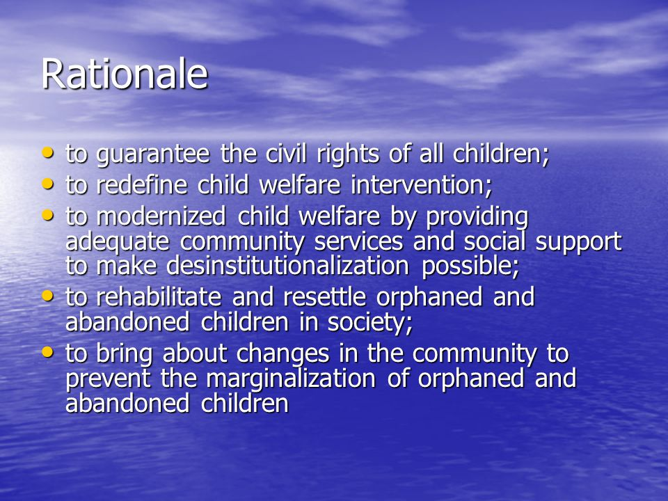 Rationale to guarantee the civil rights of all children; to guarantee the civil rights of all children; to redefine child welfare intervention; to redefine child welfare intervention; to modernized child welfare by providing adequate community services and social support to make desinstitutionalization possible; to modernized child welfare by providing adequate community services and social support to make desinstitutionalization possible; to rehabilitate and resettle orphaned and abandoned children in society; to rehabilitate and resettle orphaned and abandoned children in society; to bring about changes in the community to prevent the marginalization of orphaned and abandoned children to bring about changes in the community to prevent the marginalization of orphaned and abandoned children