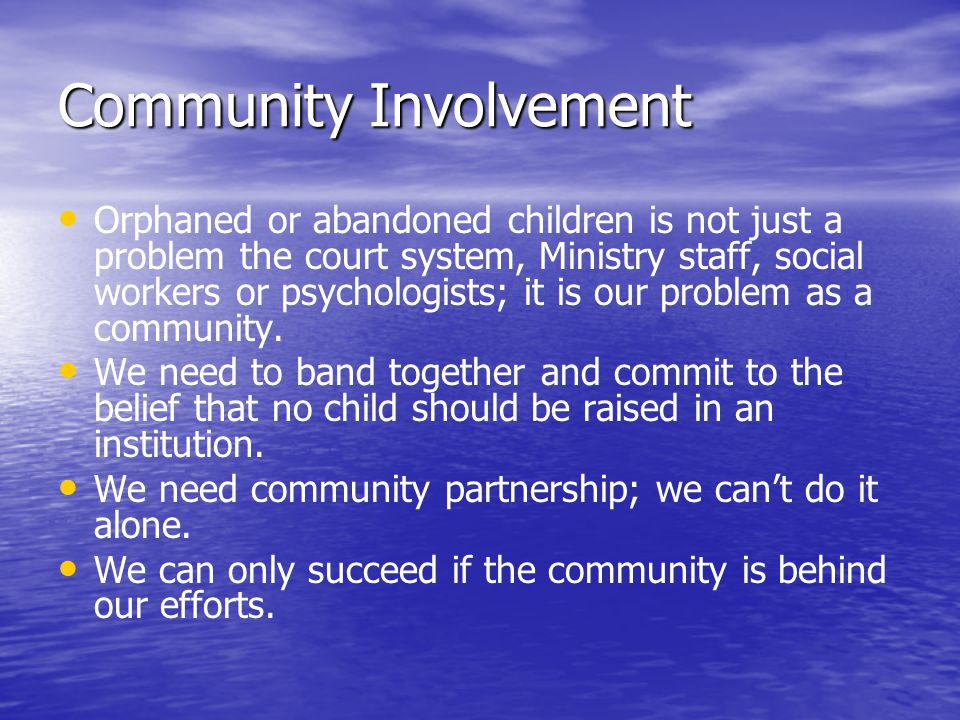 Community Involvement Orphaned or abandoned children is not just a problem the court system, Ministry staff, social workers or psychologists; it is our problem as a community.