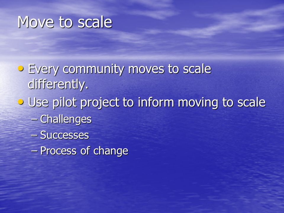 Move to scale Every community moves to scale differently. Every community moves to scale differently. Use pilot project to inform moving to scale Use