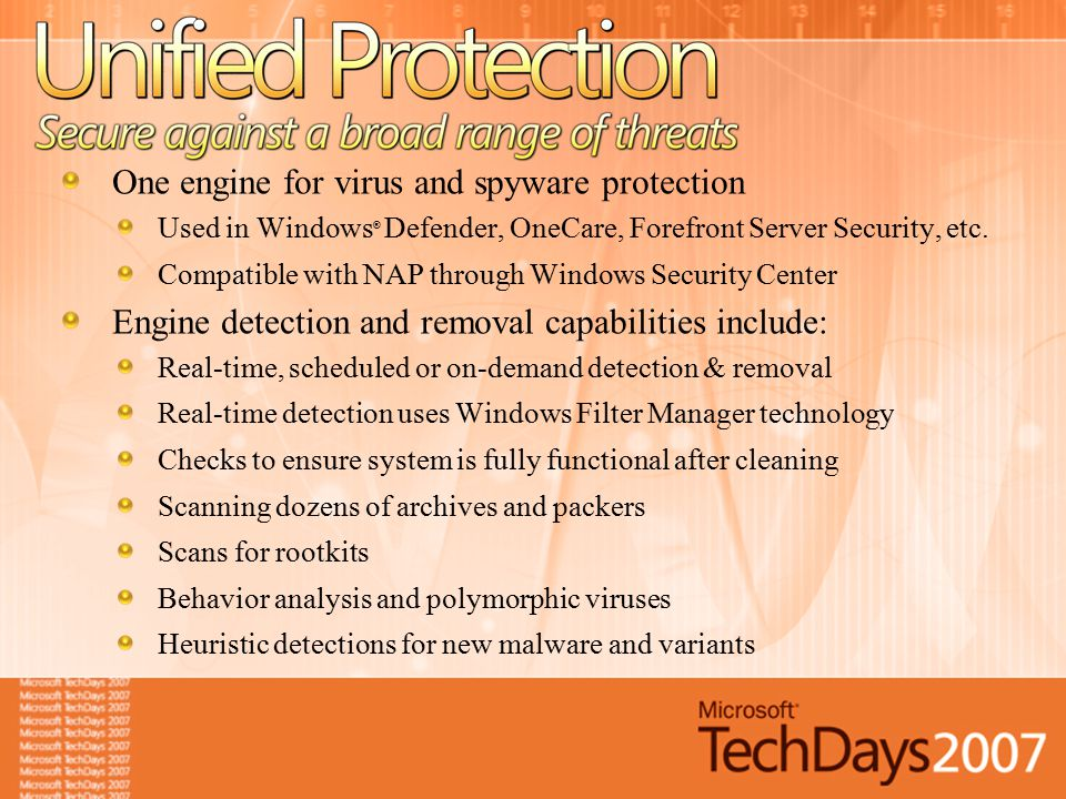 One engine for virus and spyware protection Used in Windows ® Defender, OneCare, Forefront Server Security, etc. Compatible with NAP through Windows S