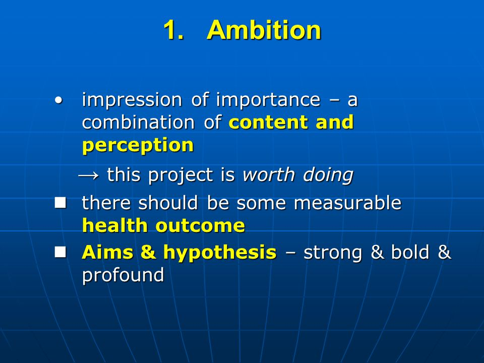 1.Ambition impression of importance – a combination of content and perceptionimpression of importance – a combination of content and perception → this project is worth doing there should be some measurable health outcome there should be some measurable health outcome Aims & hypothesis – strong & bold & profound Aims & hypothesis – strong & bold & profound