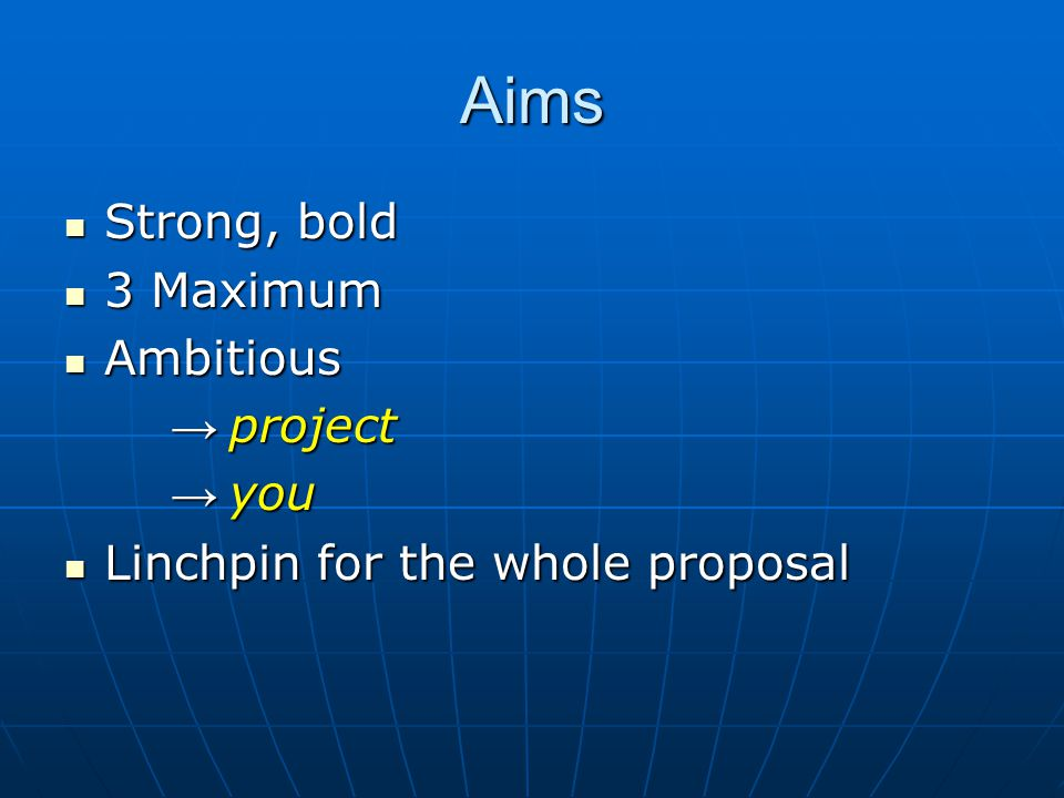 Aims Strong, bold Strong, bold 3 Maximum 3 Maximum Ambitious Ambitious → project → you Linchpin for the whole proposal Linchpin for the whole proposal