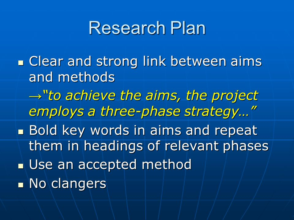 Research Plan Clear and strong link between aims and methods Clear and strong link between aims and methods → to achieve the aims, the project employs a three-phase strategy… Bold key words in aims and repeat them in headings of relevant phases Bold key words in aims and repeat them in headings of relevant phases Use an accepted method Use an accepted method No clangers No clangers