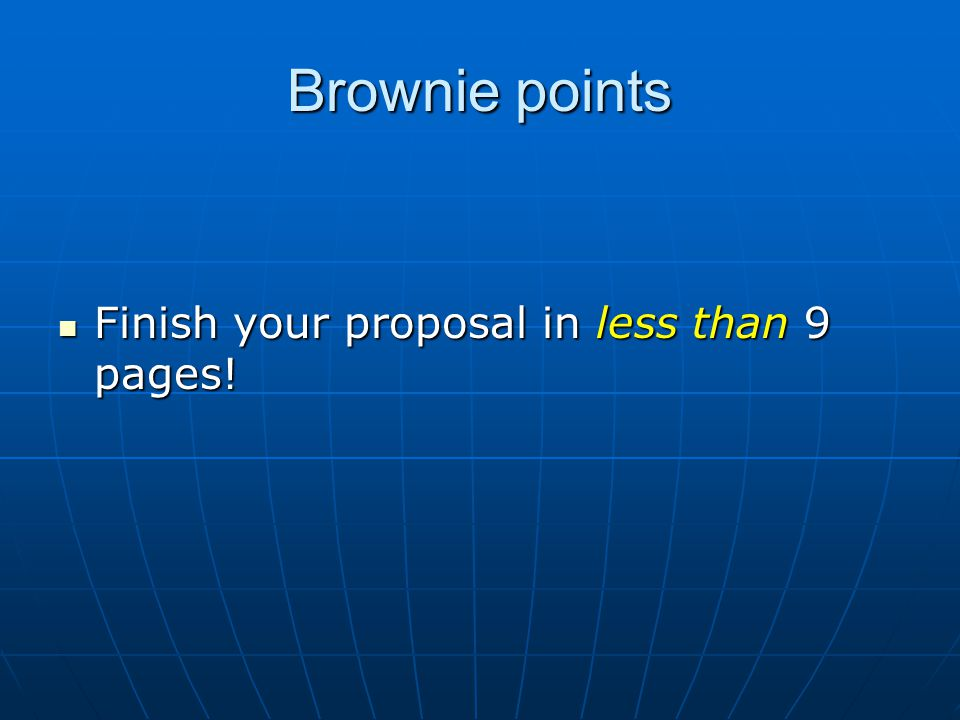 Brownie points Finish your proposal in less than 9 pages.
