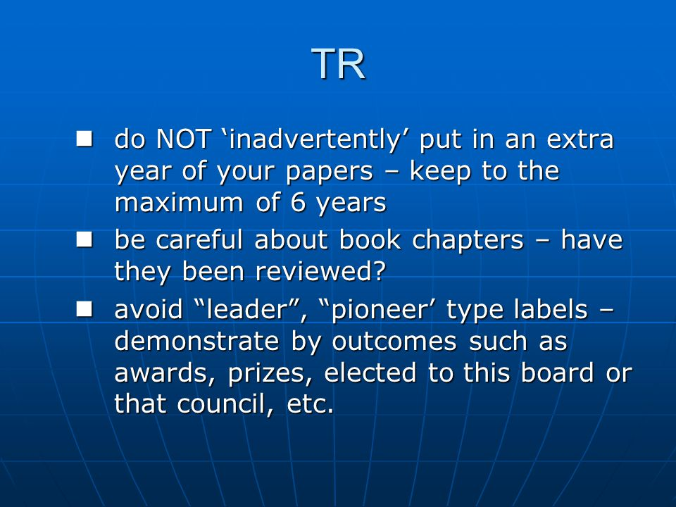 TR do NOT 'inadvertently' put in an extra year of your papers – keep to the maximum of 6 years do NOT 'inadvertently' put in an extra year of your papers – keep to the maximum of 6 years be careful about book chapters – have they been reviewed.
