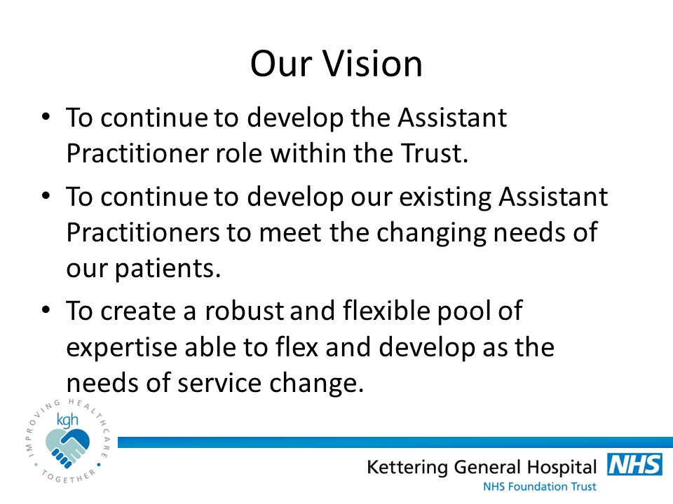 Our Vision To continue to develop the Assistant Practitioner role within the Trust.