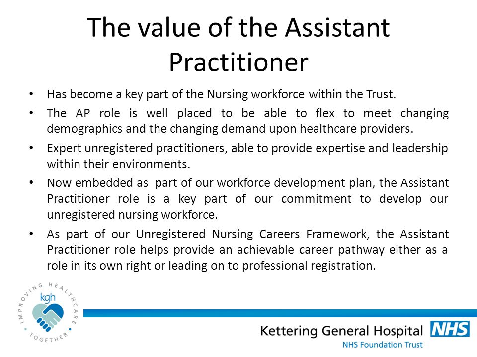 The value of the Assistant Practitioner Has become a key part of the Nursing workforce within the Trust.