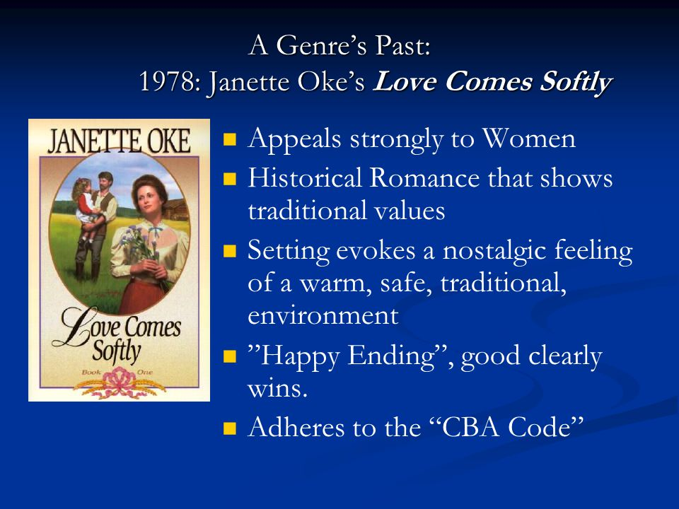A Genre's Past: 1978: Janette Oke's Love Comes Softly Appeals strongly to Women Historical Romance that shows traditional values Setting evokes a nostalgic feeling of a warm, safe, traditional, environment Happy Ending , good clearly wins.