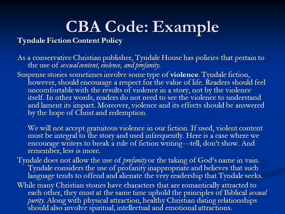 CBA Code: Example Tyndale Fiction Content Policy As a conservative Christian publisher, Tyndale House has policies that pertain to the use of sexual content, violence, and profanity.