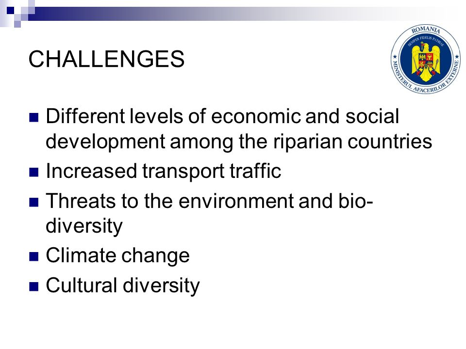 CHALLENGES Different levels of economic and social development among the riparian countries Increased transport traffic Threats to the environment and bio- diversity Climate change Cultural diversity