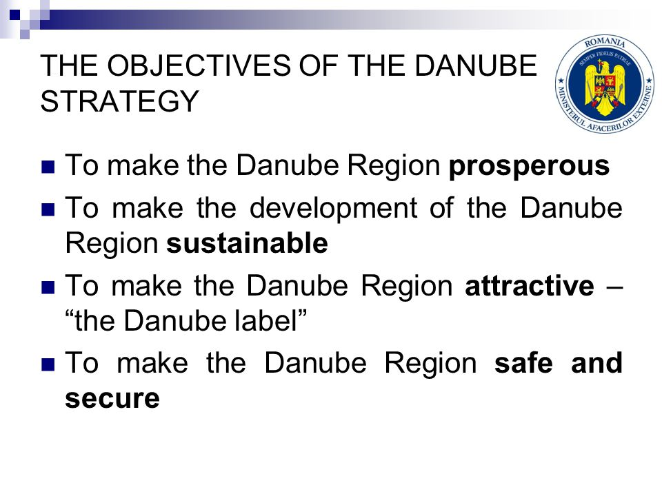 THE OBJECTIVES OF THE DANUBE STRATEGY To make the Danube Region prosperous To make the development of the Danube Region sustainable To make the Danube