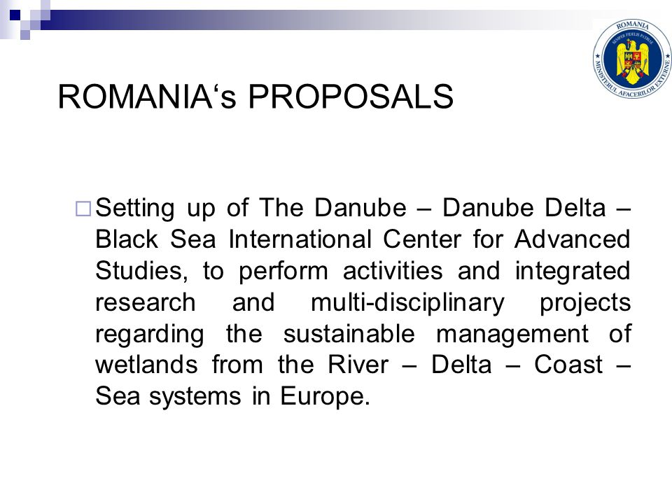 ROMANIA's PROPOSALS  Setting up of The Danube – Danube Delta – Black Sea International Center for Advanced Studies, to perform activities and integrated research and multi-disciplinary projects regarding the sustainable management of wetlands from the River – Delta – Coast – Sea systems in Europe.