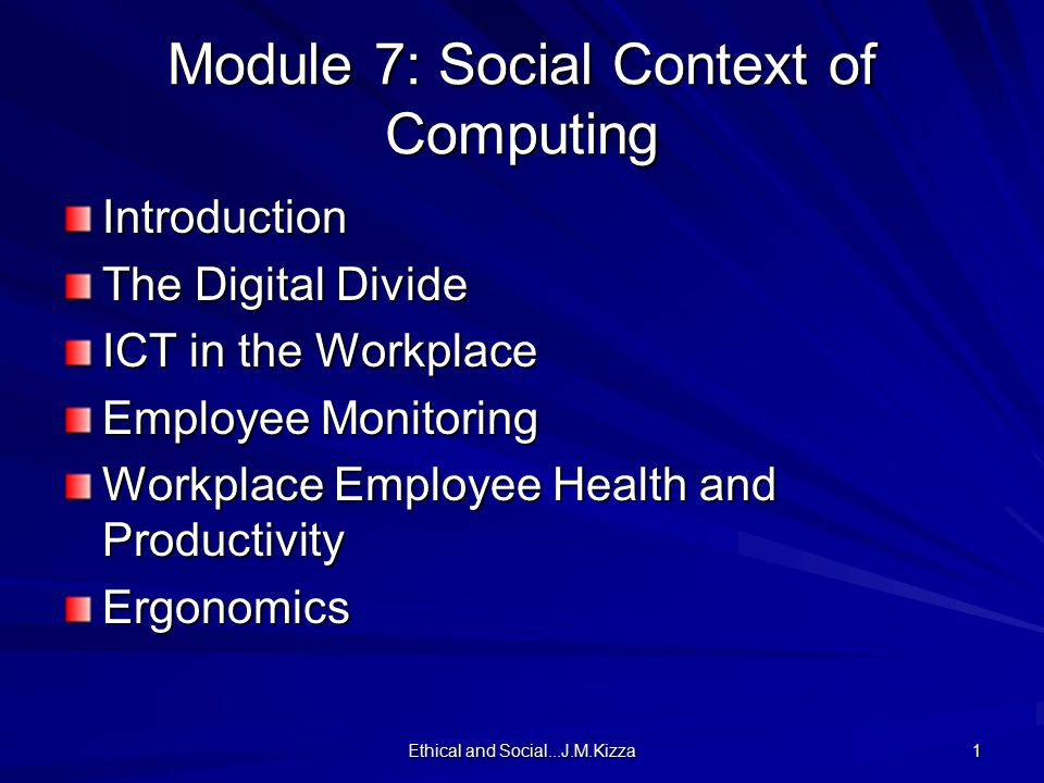 Ethical and Social...J.M.Kizza 1 Module 7: Social Context of Computing Introduction The Digital Divide ICT in the Workplace Employee Monitoring Workpl