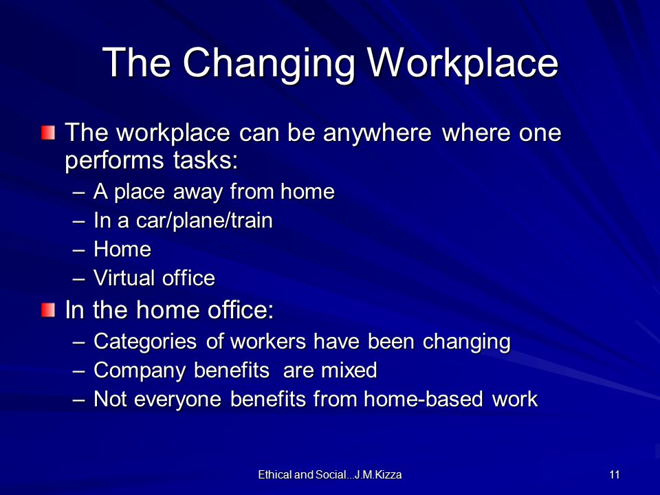 Ethical and Social...J.M.Kizza 11 The Changing Workplace The workplace can be anywhere where one performs tasks: –A place away from home –In a car/pla