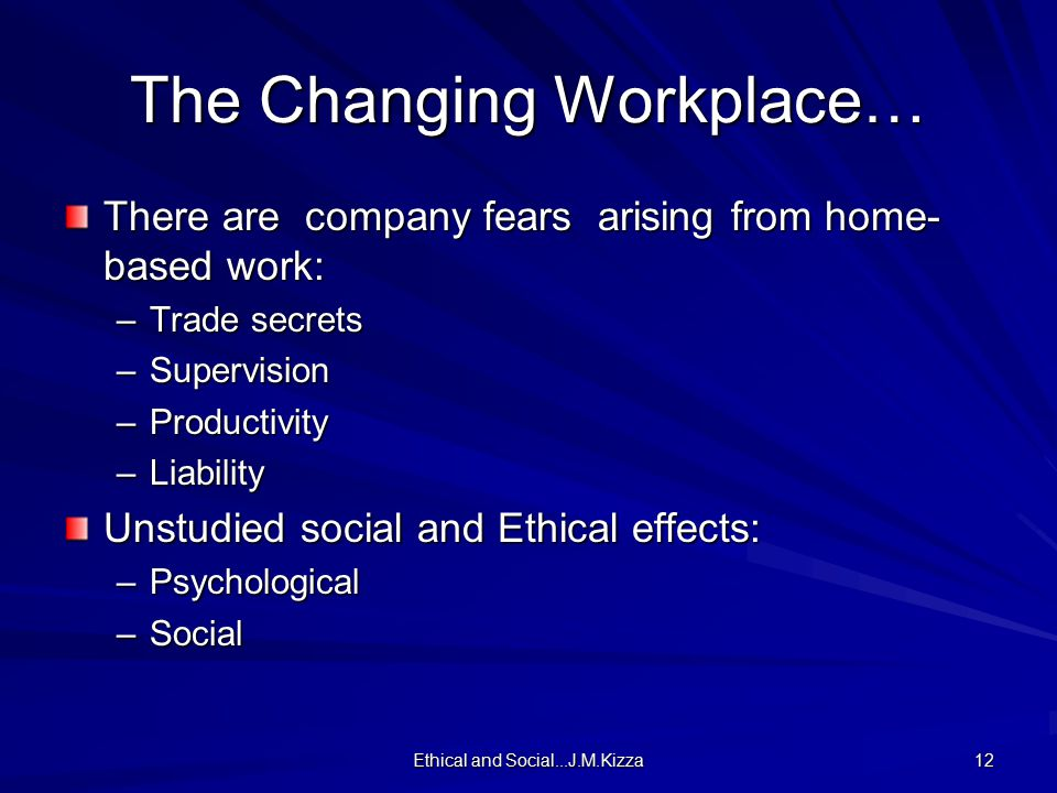 Ethical and Social...J.M.Kizza 12 The Changing Workplace… There are company fears arising from home- based work: –Trade secrets –Supervision –Productivity –Liability Unstudied social and Ethical effects: –Psychological –Social