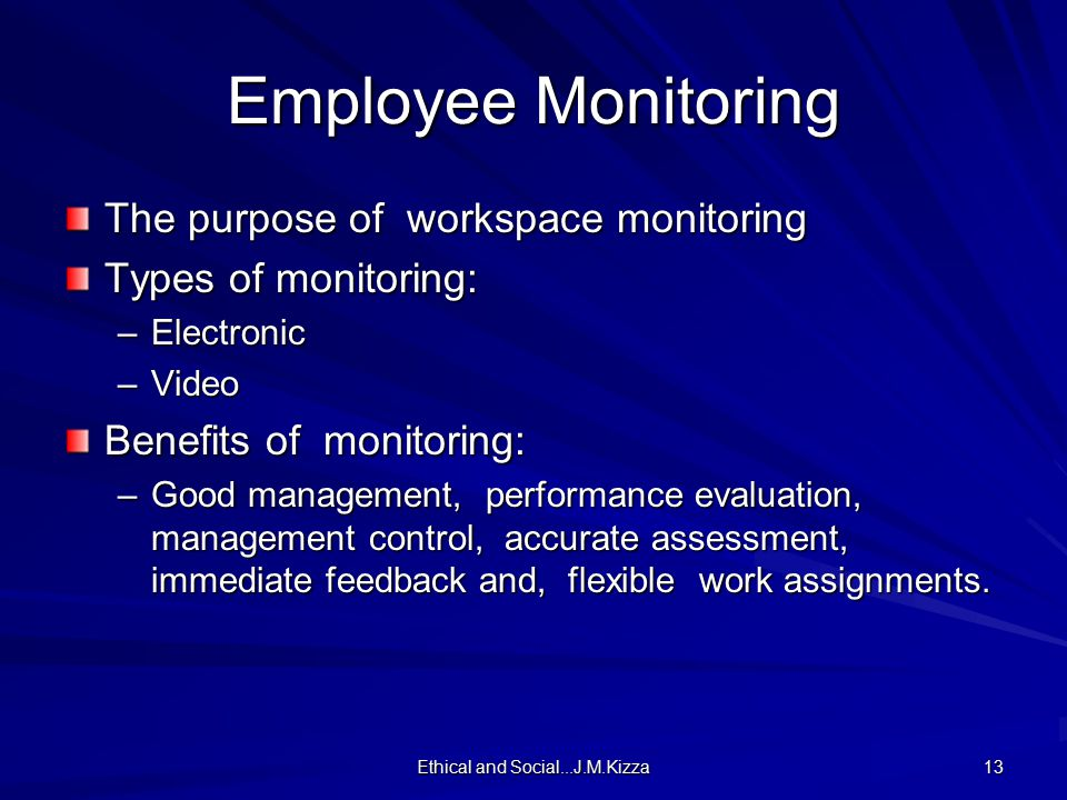 Ethical and Social...J.M.Kizza 13 Employee Monitoring The purpose of workspace monitoring Types of monitoring: –Electronic –Video Benefits of monitoring: –Good management, performance evaluation, management control, accurate assessment, immediate feedback and, flexible work assignments.