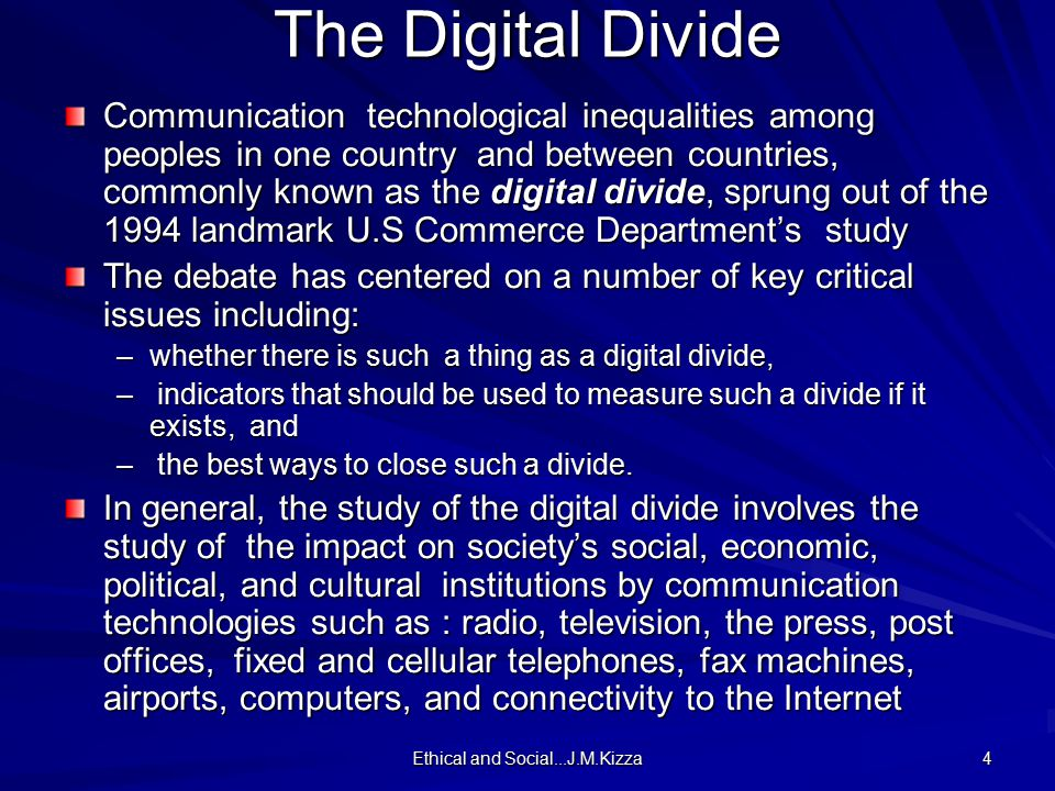 Ethical and Social...J.M.Kizza 5 There are five indicators of the digital divide namely: access, technology, humanware (human capacity), infrastructure, and enabling environment.