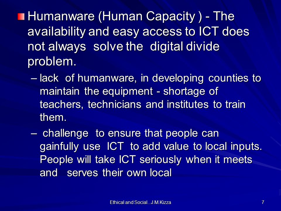 Ethical and Social...J.M.Kizza 7 Humanware (Human Capacity ) - The availability and easy access to ICT does not always solve the digital divide problem.