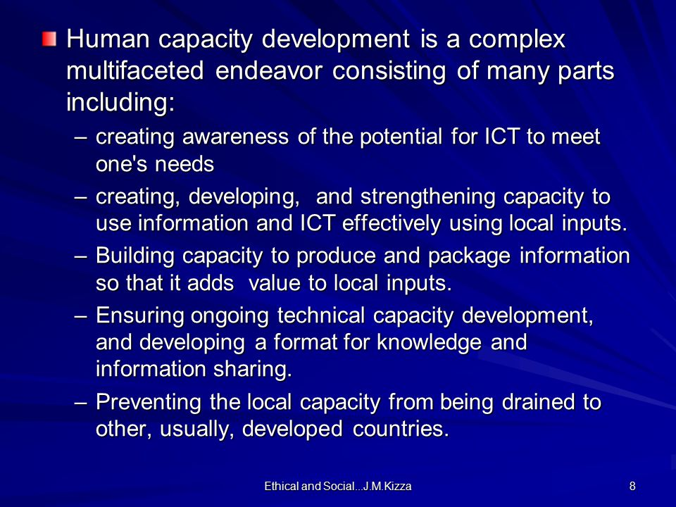 Ethical and Social...J.M.Kizza 8 Human capacity development is a complex multifaceted endeavor consisting of many parts including: –creating awareness of the potential for ICT to meet one s needs –creating, developing, and strengthening capacity to use information and ICT effectively using local inputs.