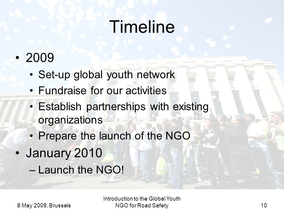 8 May 2009, Brussels Introduction to the Global Youth NGO for Road Safety10 Timeline 2009 Set-up global youth network Fundraise for our activities Establish partnerships with existing organizations Prepare the launch of the NGO January 2010 –Launch the NGO!