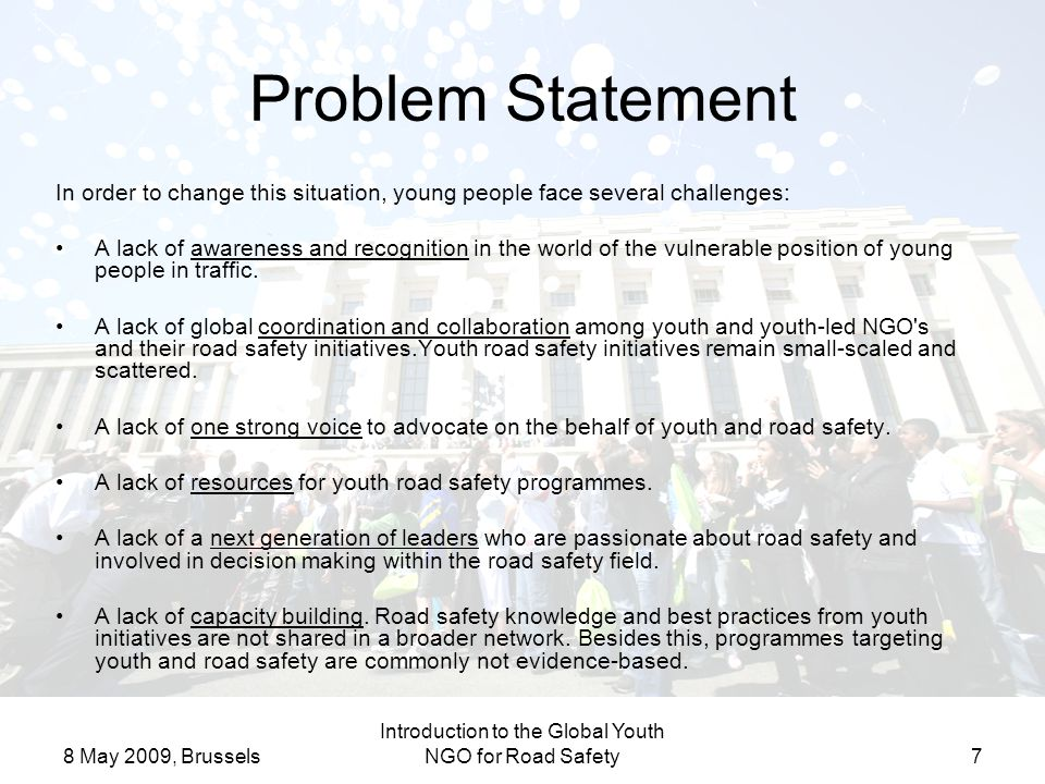 8 May 2009, Brussels Introduction to the Global Youth NGO for Road Safety7 Problem Statement In order to change this situation, young people face several challenges: A lack of awareness and recognition in the world of the vulnerable position of young people in traffic.