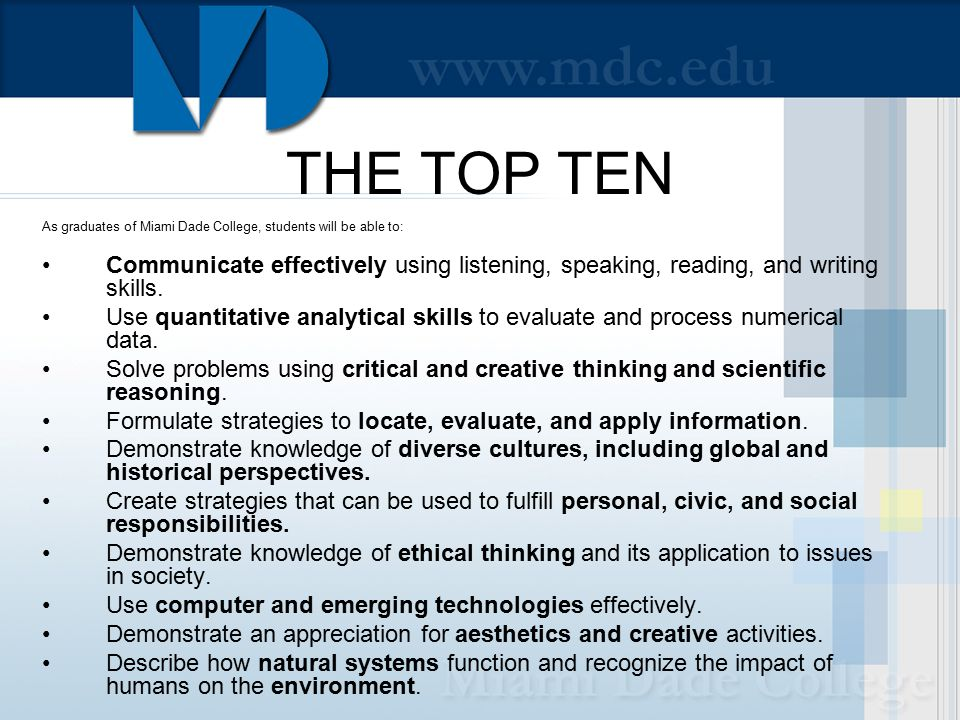 THE TOP TEN As graduates of Miami Dade College, students will be able to: Communicate effectively using listening, speaking, reading, and writing skills.