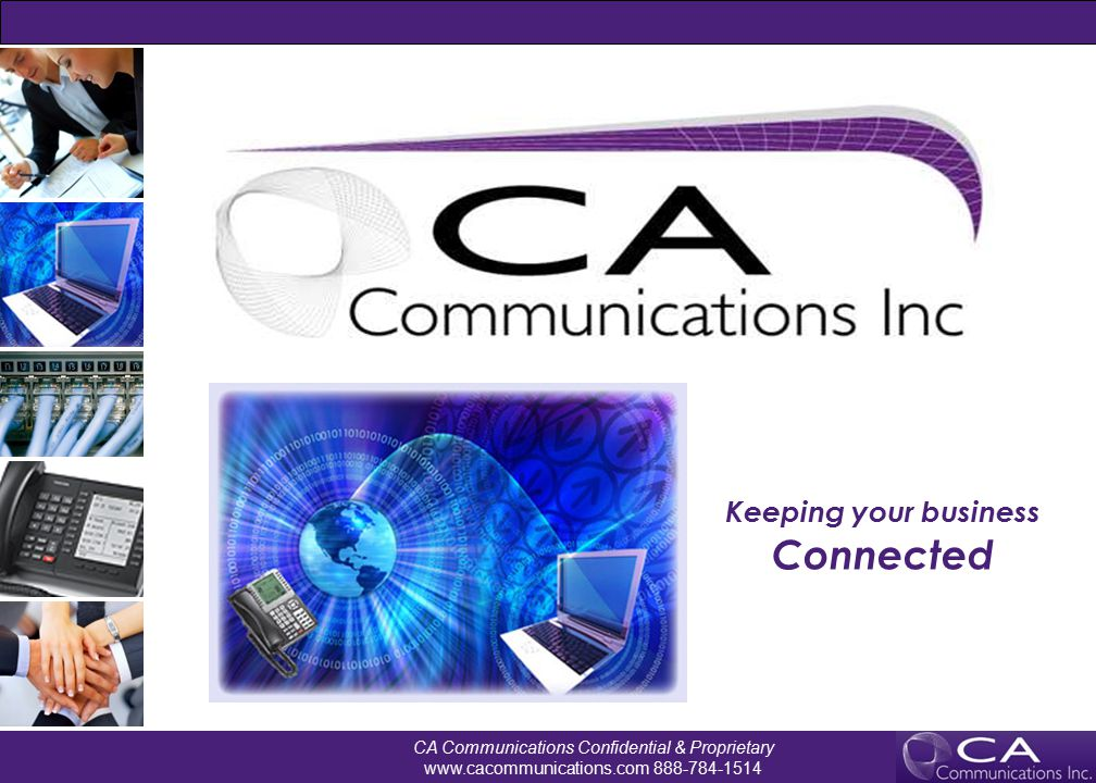 CA Communications Confidential & Proprietary www.cacommunications.com 888-784-1514 1 CA Don't settle for the status quo Typical Business Setup Life with CA as your Partner No readily available accurate inventory of IT setup by location - phone lines, contract term, pricing etc.