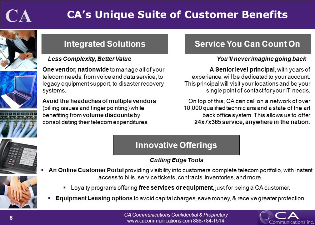 CA Communications Confidential & Proprietary www.cacommunications.com 888-784-1514 5 CA CA's Unique Suite of Customer Benefits Integrated SolutionsService You Can Count On Innovative Offerings Less Complexity, Better ValueYou'll never imagine going back Cutting Edge Tools One vendor, nationwide to manage all of your telecom needs, from voice and data service, to legacy equipment support, to disaster recovery systems.