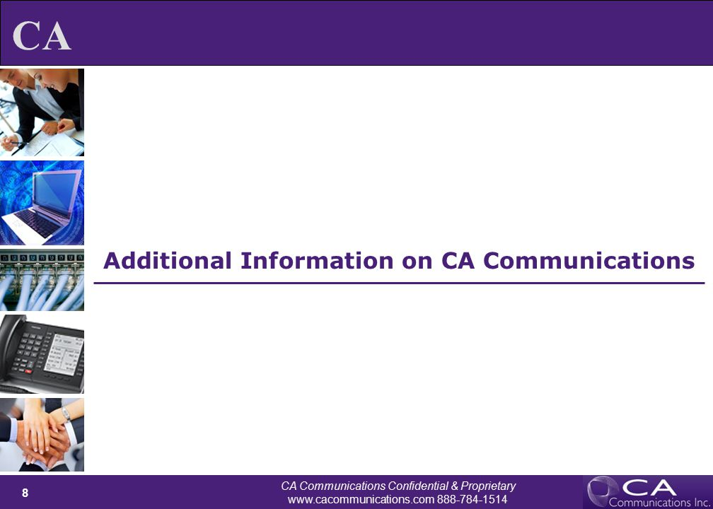 CA Communications Confidential & Proprietary www.cacommunications.com 888-784-1514 9 CA CA's Voice and Data Procurement – Expert Advice, Professional Sourcing Service Steps  Step 1 – Consultation: we help your team define criteria for selecting a carrier, extensively research your current situation, and make an expert recommendation on the best network configuration for your business.