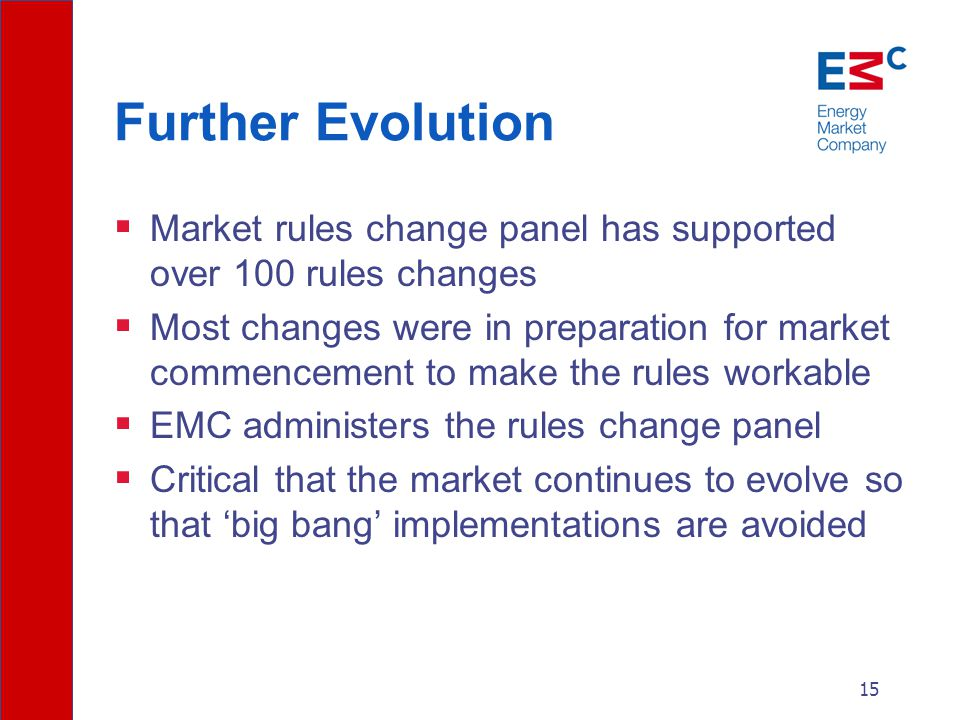15 Further Evolution  Market rules change panel has supported over 100 rules changes  Most changes were in preparation for market commencement to make the rules workable  EMC administers the rules change panel  Critical that the market continues to evolve so that 'big bang' implementations are avoided