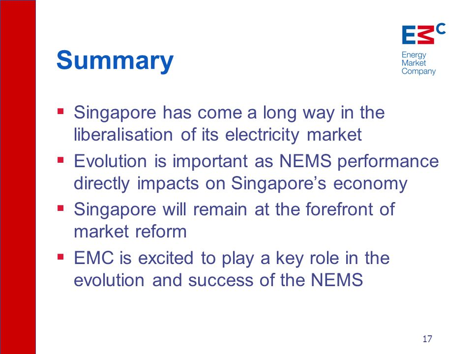 17 Summary  Singapore has come a long way in the liberalisation of its electricity market  Evolution is important as NEMS performance directly impacts on Singapore's economy  Singapore will remain at the forefront of market reform  EMC is excited to play a key role in the evolution and success of the NEMS