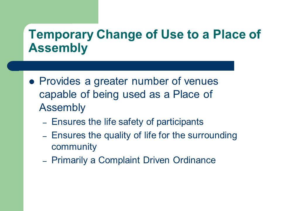 Temporary Change of Use to a Place of Assembly Provides a greater number of venues capable of being used as a Place of Assembly – Ensures the life safety of participants – Ensures the quality of life for the surrounding community – Primarily a Complaint Driven Ordinance
