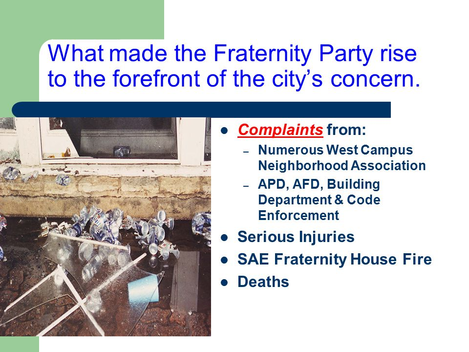 What made the Fraternity Party rise to the forefront of the city's concern. Complaints from: – Numerous West Campus Neighborhood Association – APD, AF
